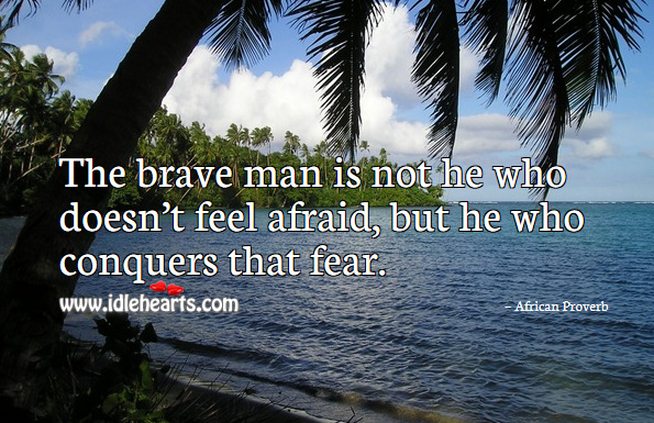 The brave man is not he who doesn't feel afraid, but he who conquers that fear. African Proverbs Image