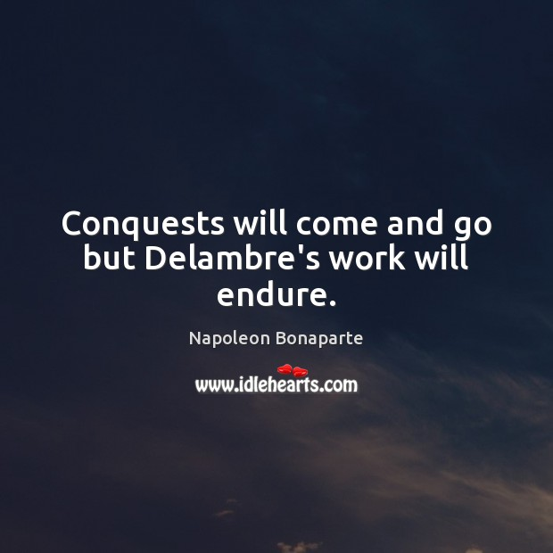 Conquests will come and go but Delambre's work will endure. Image