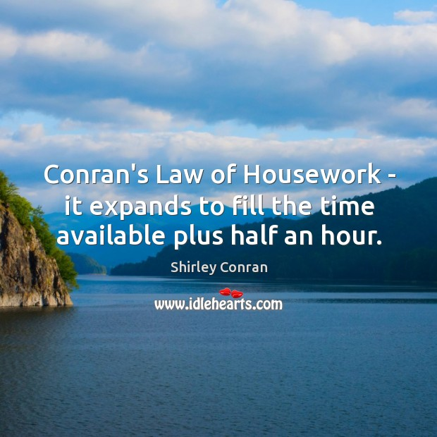 Conran's Law of Housework – it expands to fill the time available plus half an hour. Image