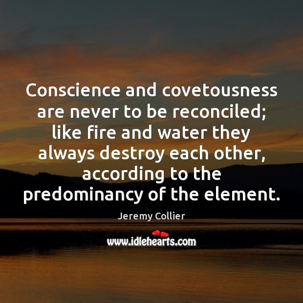 Conscience and covetousness are never to be reconciled; like fire and water Image