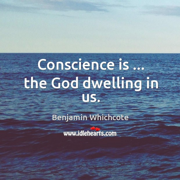 Conscience is … the God dwelling in us. Benjamin Whichcote Picture Quote