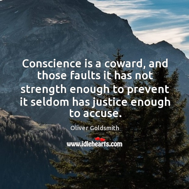 Conscience is a coward, and those faults it has not strength enough to prevent it seldom has justice enough to accuse. Image