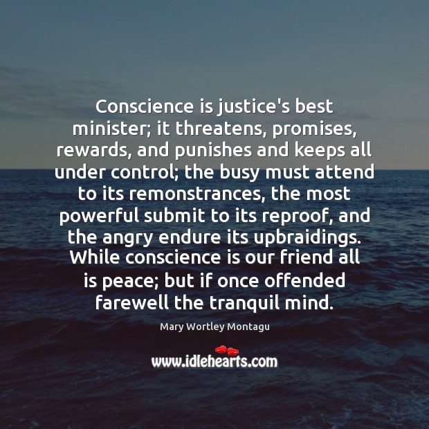 Conscience is justice's best minister; it threatens, promises, rewards, and punishes and Mary Wortley Montagu Picture Quote