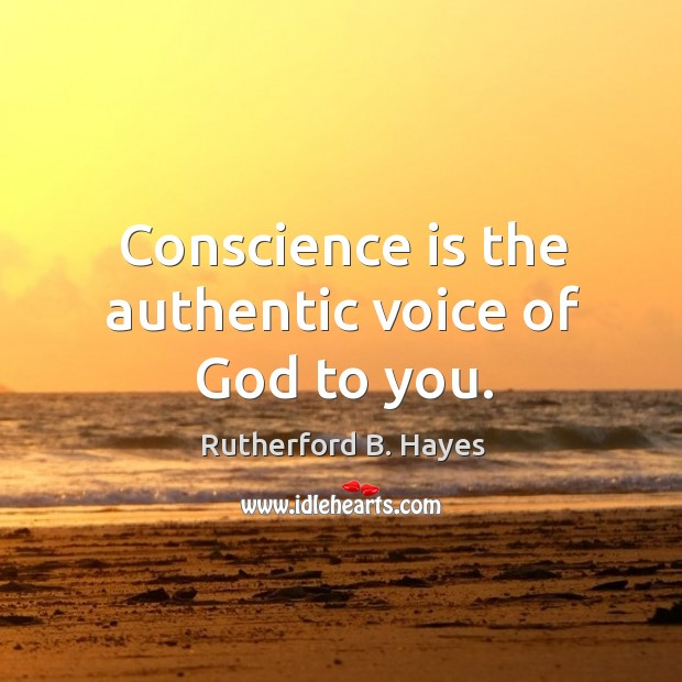 Conscience is the authentic voice of God to you. Rutherford B. Hayes Picture Quote