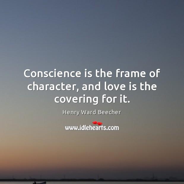 Conscience is the frame of character, and love is the covering for it. Image