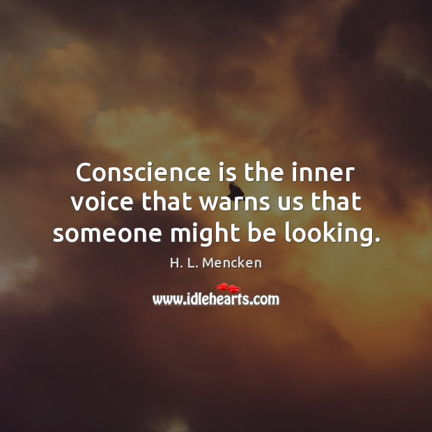 Conscience is the inner voice that warns us that someone might be looking. Image