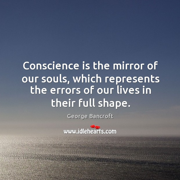 Conscience is the mirror of our souls, which represents the errors of our lives in their full shape. Image