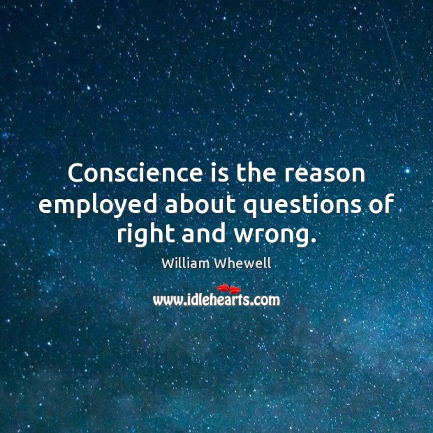Conscience is the reason employed about questions of right and wrong. William Whewell Picture Quote