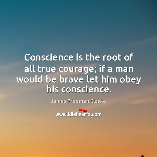 Conscience is the root of all true courage; if a man would be brave let him obey his conscience. Image