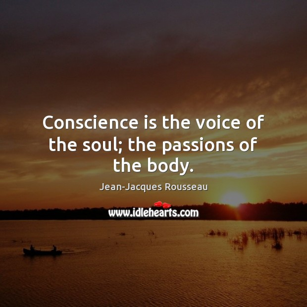 Conscience is the voice of the soul; the passions of the body. Jean-Jacques Rousseau Picture Quote