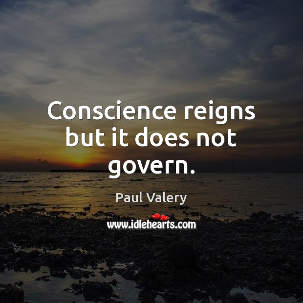 Conscience reigns but it does not govern. Paul Valery Picture Quote