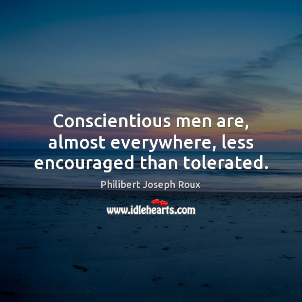 Conscientious men are, almost everywhere, less encouraged than tolerated. Image
