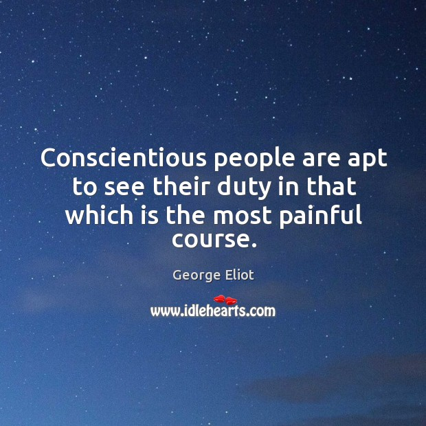 Conscientious people are apt to see their duty in that which is the most painful course. Image