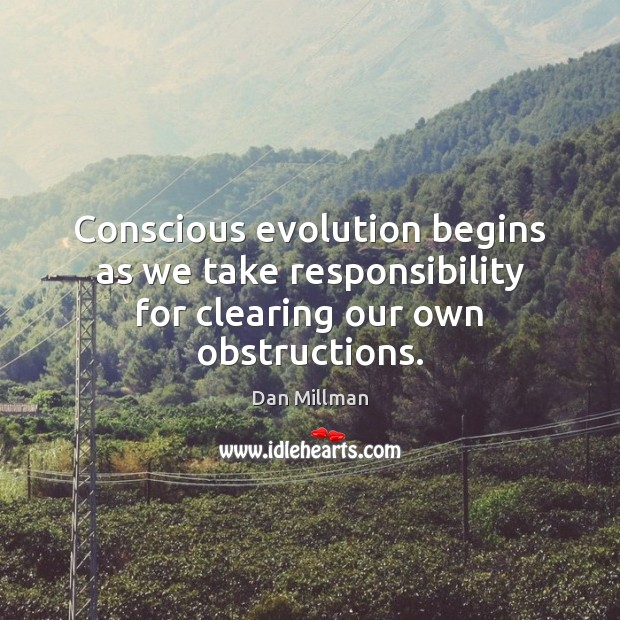 Conscious evolution begins as we take responsibility for clearing our own obstructions. Image