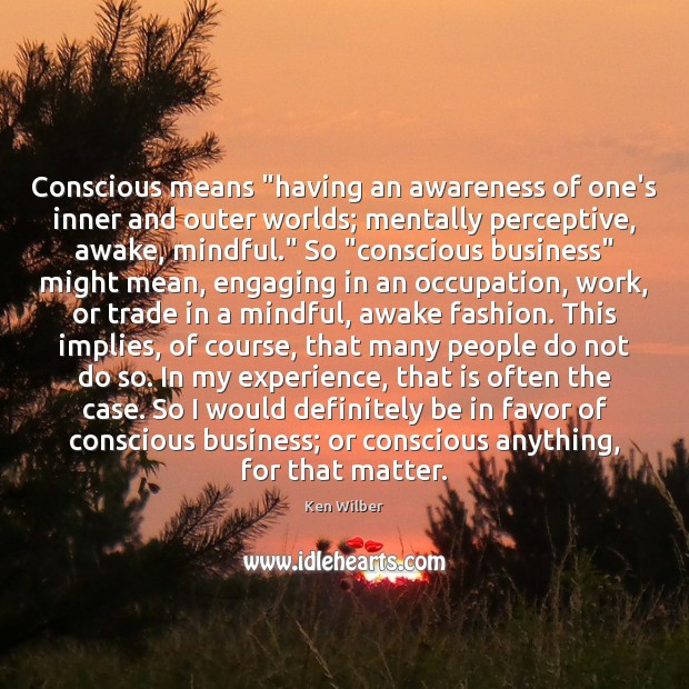 """Conscious means """"having an awareness of one's inner and outer worlds; mentally Ken Wilber Picture Quote"""