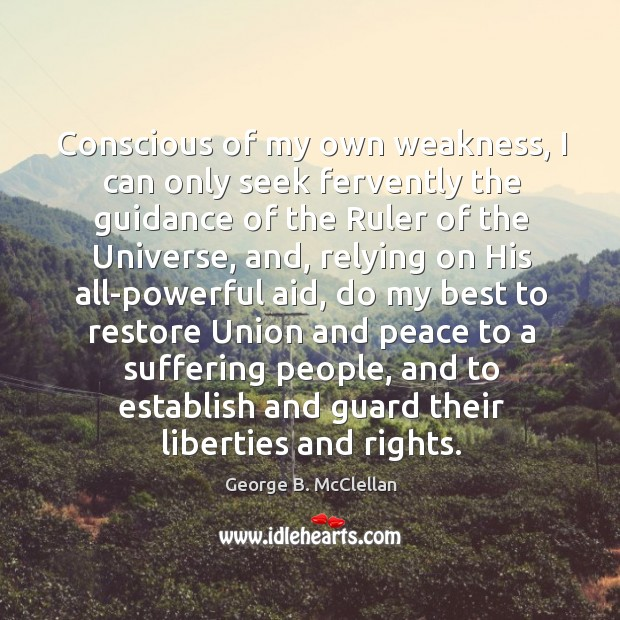 Conscious of my own weakness, I can only seek fervently the guidance of the ruler of the universe George B. McClellan Picture Quote