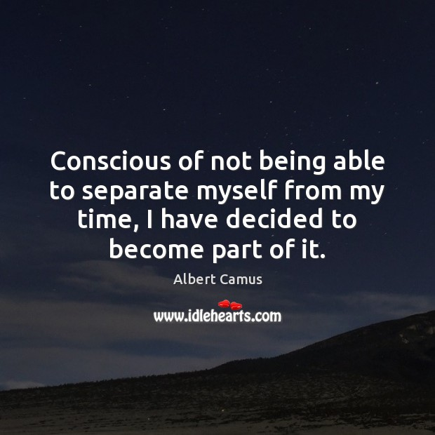 Conscious of not being able to separate myself from my time, I Albert Camus Picture Quote