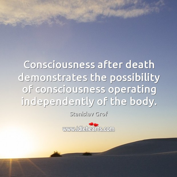 Consciousness after death demonstrates the possibility of consciousness operating independently of the body. Stanislav Grof Picture Quote