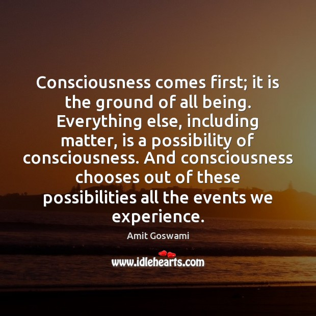 Consciousness comes first; it is the ground of all being. Everything else, Image