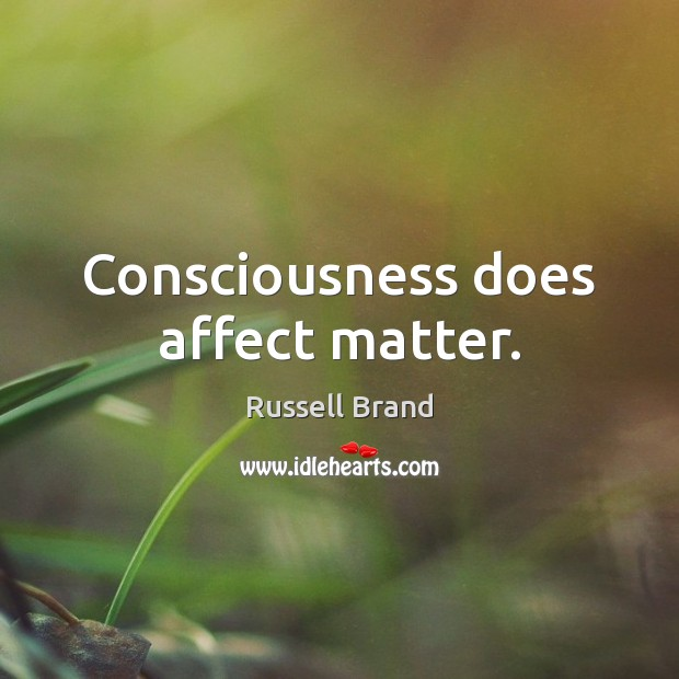 Consciousness does affect matter. Russell Brand Picture Quote