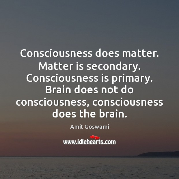 Image, Consciousness does matter. Matter is secondary. Consciousness is primary. Brain does not