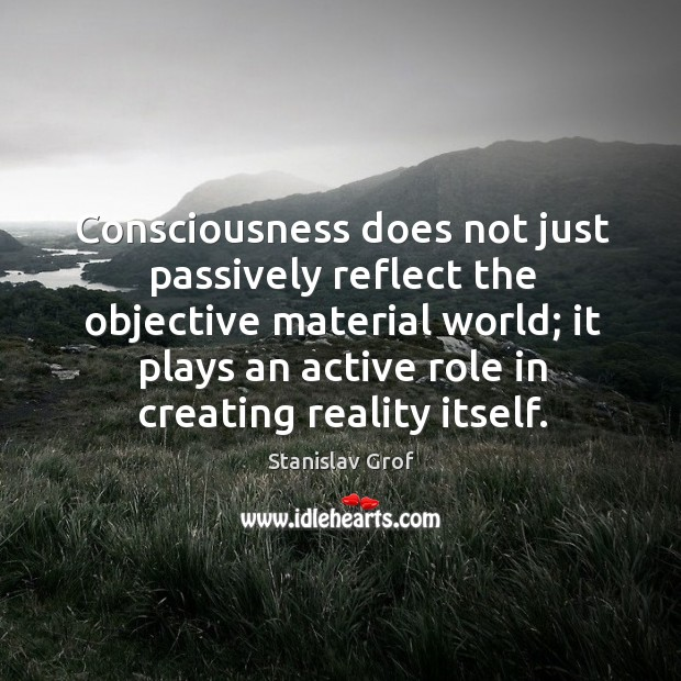 Consciousness does not just passively reflect the objective material world; it plays Stanislav Grof Picture Quote