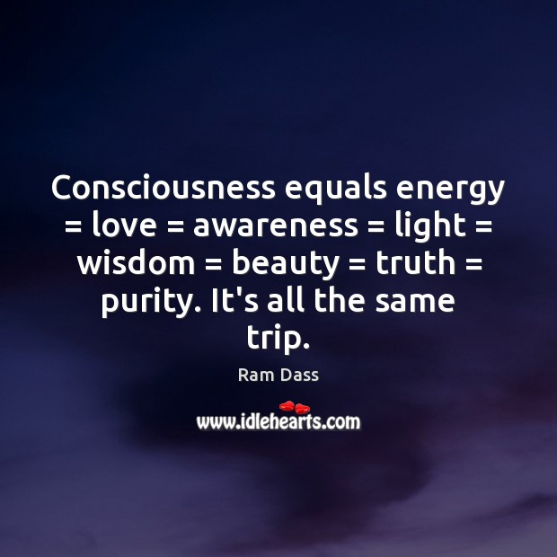 Consciousness equals energy = love = awareness = light = wisdom = beauty = truth = purity. It's all Ram Dass Picture Quote