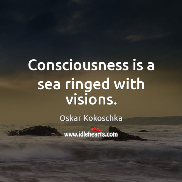Consciousness is a sea ringed with visions. Image