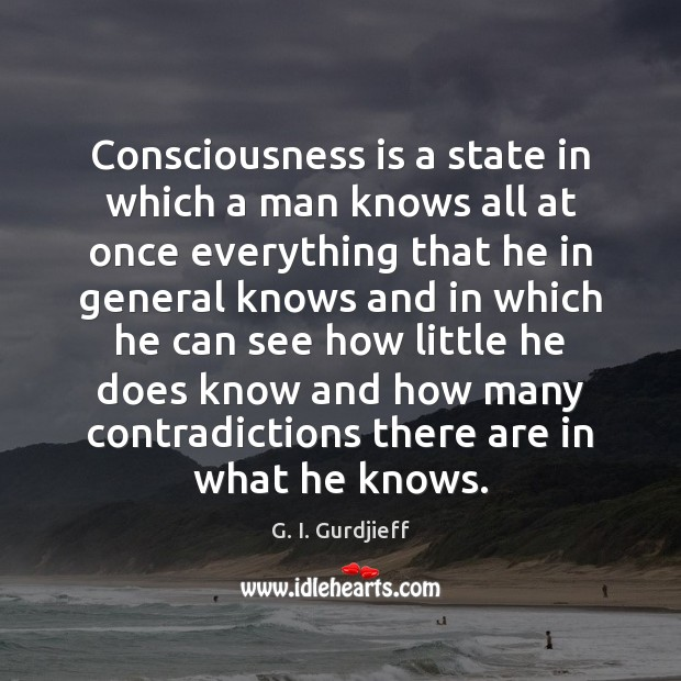 Consciousness is a state in which a man knows all at once G. I. Gurdjieff Picture Quote