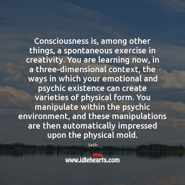 Consciousness is, among other things, a spontaneous exercise in creativity. You are Image