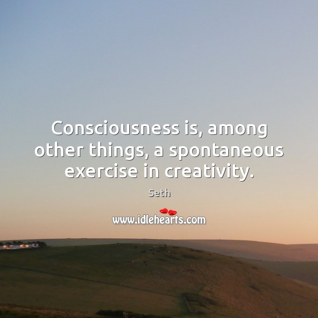 Consciousness is, among other things, a spontaneous exercise in creativity. Seth Picture Quote