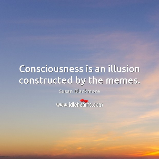 Consciousness is an illusion constructed by the memes. Image