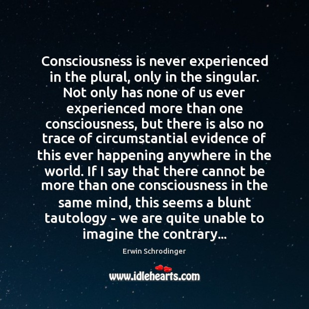 Consciousness is never experienced in the plural, only in the singular. Not Erwin Schrodinger Picture Quote