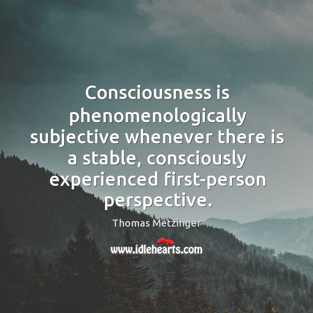 Consciousness is phenomenologically subjective whenever there is a stable, consciously experienced first-person Thomas Metzinger Picture Quote