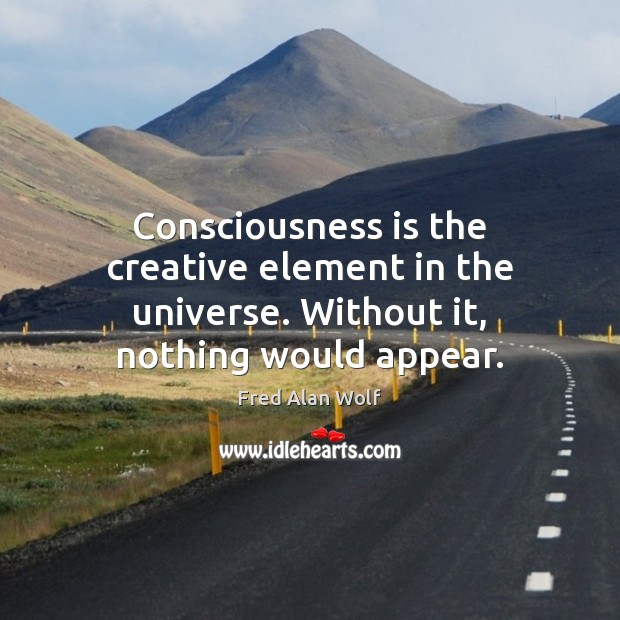 Consciousness is the creative element in the universe. Without it, nothing would appear. Fred Alan Wolf Picture Quote