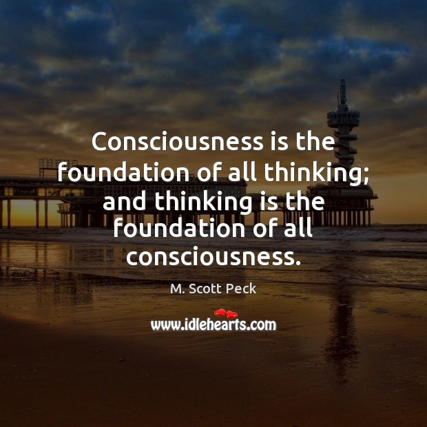 Consciousness is the foundation of all thinking; and thinking is the foundation M. Scott Peck Picture Quote