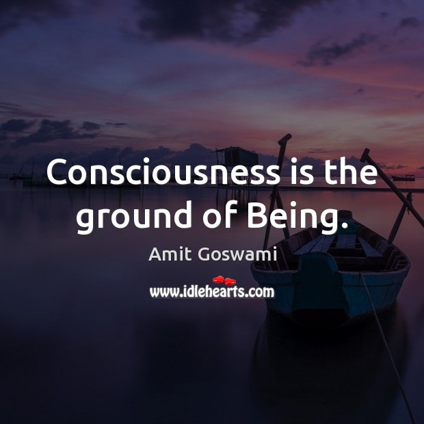 Image, Consciousness is the ground of Being.