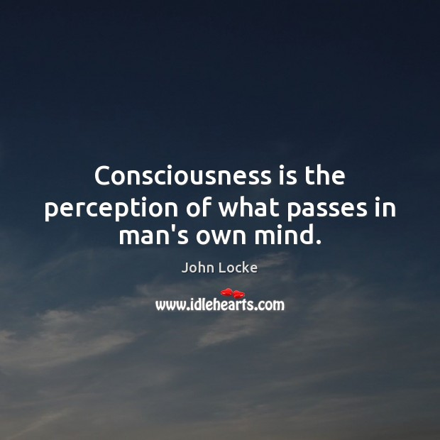 Image, Consciousness is the perception of what passes in man's own mind.