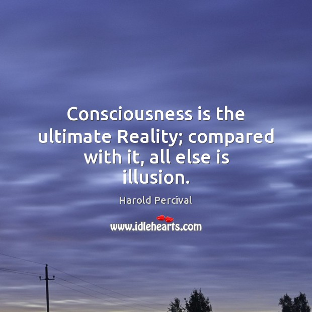 Consciousness is the ultimate Reality; compared with it, all else is illusion. Image