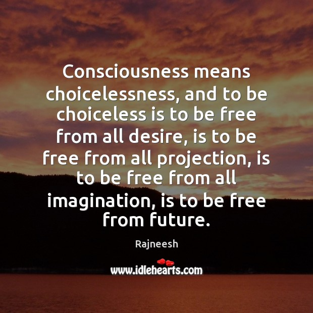 Image, Consciousness means choicelessness, and to be choiceless is to be free from