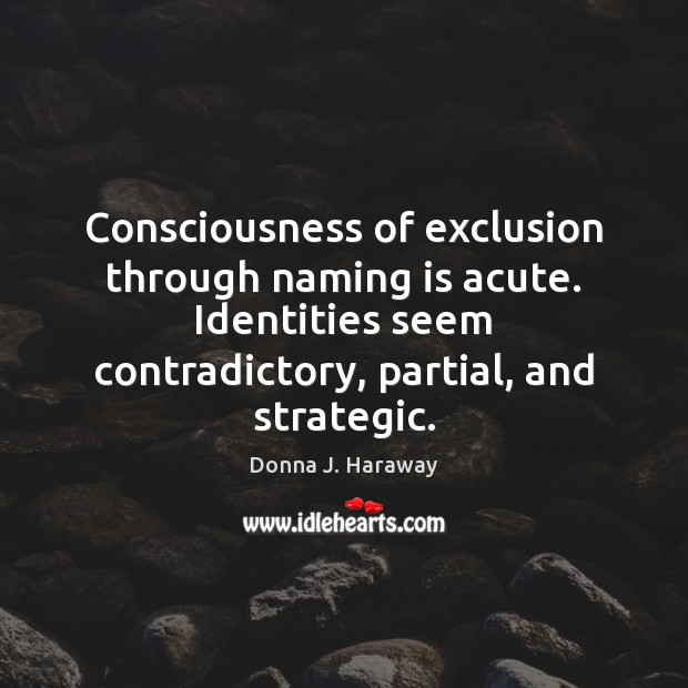 Consciousness of exclusion through naming is acute. Identities seem contradictory, partial, and Donna J. Haraway Picture Quote