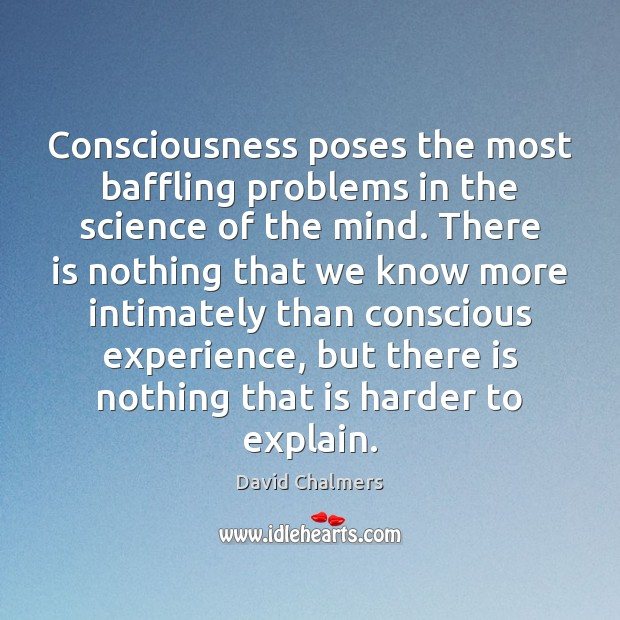 Image, Consciousness poses the most baffling problems in the science of the mind.