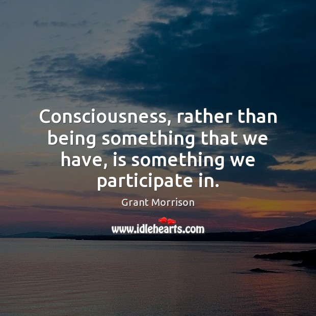Consciousness, rather than being something that we have, is something we participate in. Grant Morrison Picture Quote