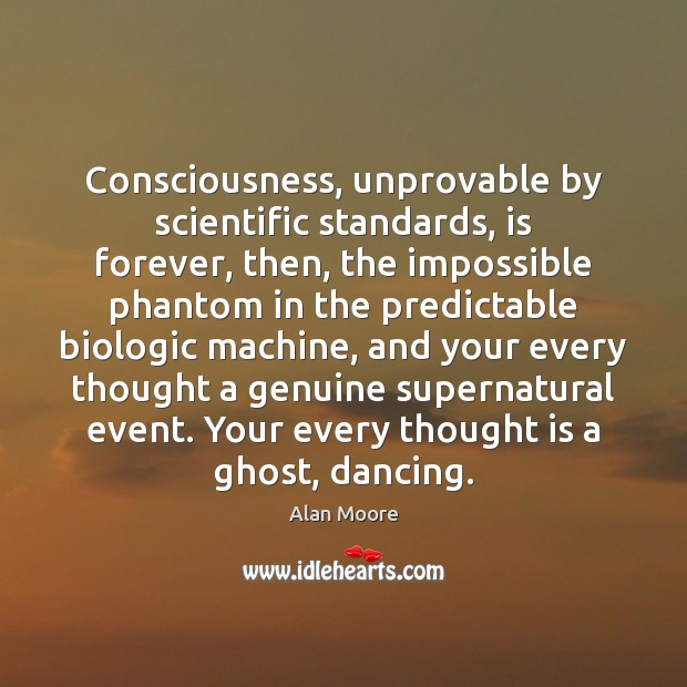 Consciousness, unprovable by scientific standards, is forever, then, the impossible phantom in Alan Moore Picture Quote