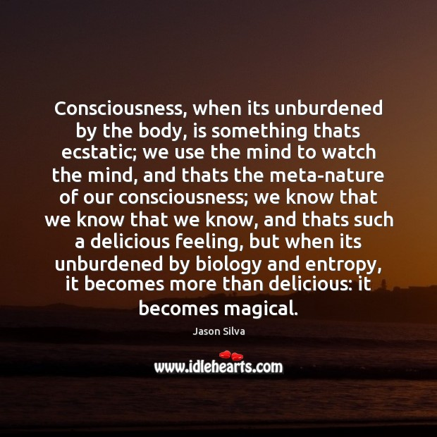 Consciousness, when its unburdened by the body, is something thats ecstatic; we Image
