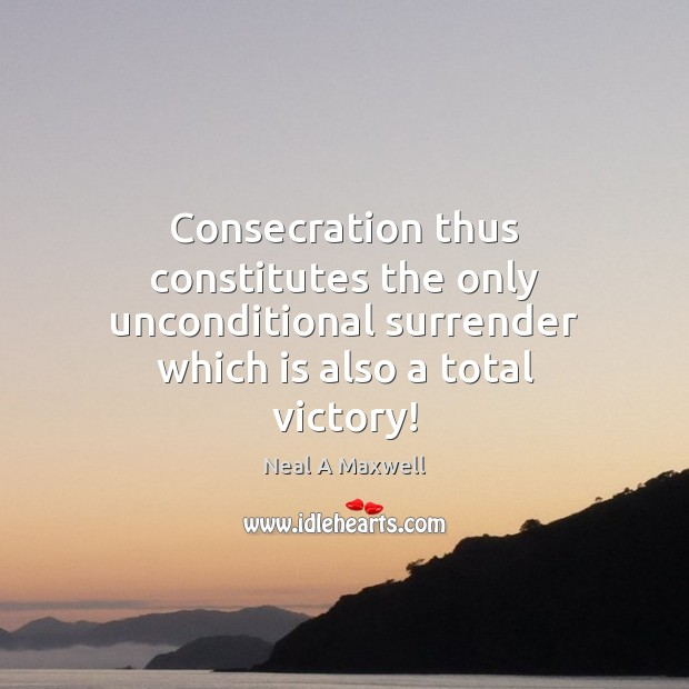 Consecration thus constitutes the only unconditional surrender which is also a total Neal A Maxwell Picture Quote
