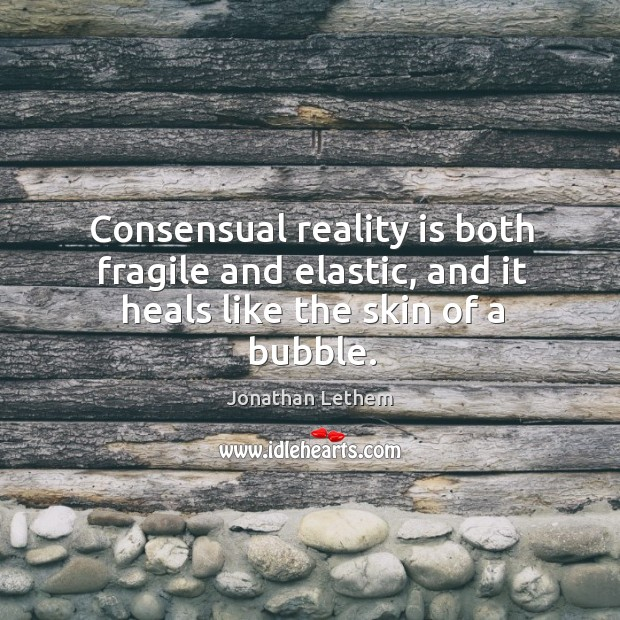 Image, Consensual reality is both fragile and elastic, and it heals like the skin of a bubble.