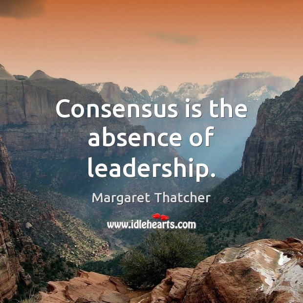 Consensus is the absence of leadership. Image
