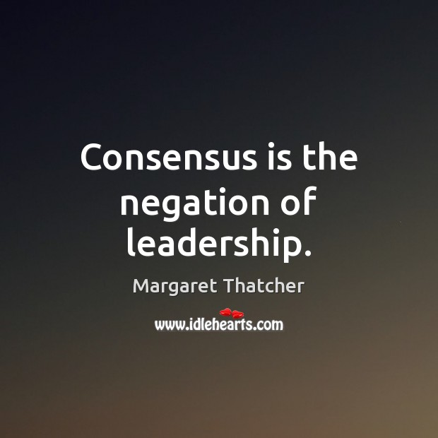 Consensus is the negation of leadership. Margaret Thatcher Picture Quote