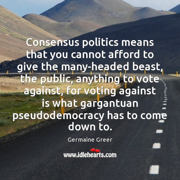 Consensus politics means that you cannot afford to give the many-headed beast, Image